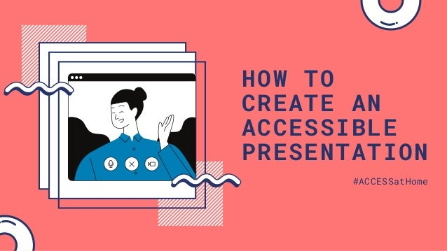 HOW TO CREATE AN ACCESSIBLE PRESENTATION #ACCESSatHome