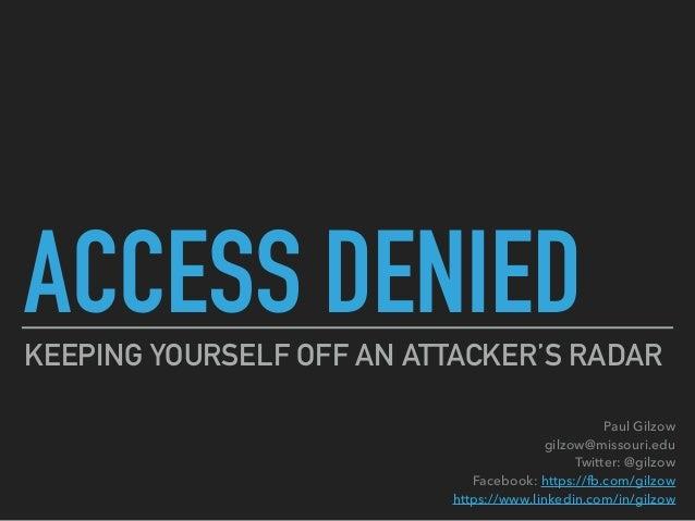 ACCESS DENIEDKEEPING YOURSELF OFF AN ATTACKER'S RADAR Paul Gilzow gilzow@missouri.edu Twitter: @gilzow Facebook: https:...