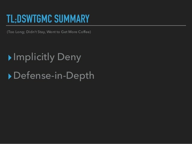 TL;DSWTGMC SUMMARY ▸Implicitly Deny ▸Defense-in-Depth (Too Long; Didn't Stay, Went to Get More Coffee)