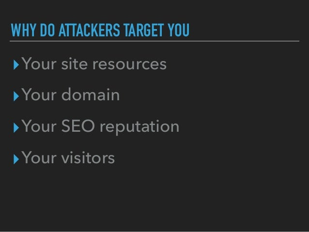 WHY DO ATTACKERS TARGET YOU ▸Your site resources ▸Your domain ▸Your SEO reputation ▸Your visitors
