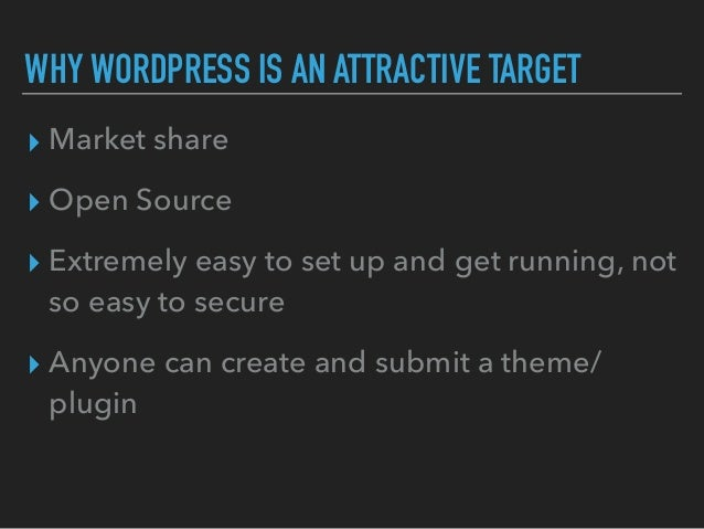 WHY WORDPRESS IS AN ATTRACTIVE TARGET ▸ Market share ▸ Open Source ▸ Extremely easy to set up and get running, not so easy...