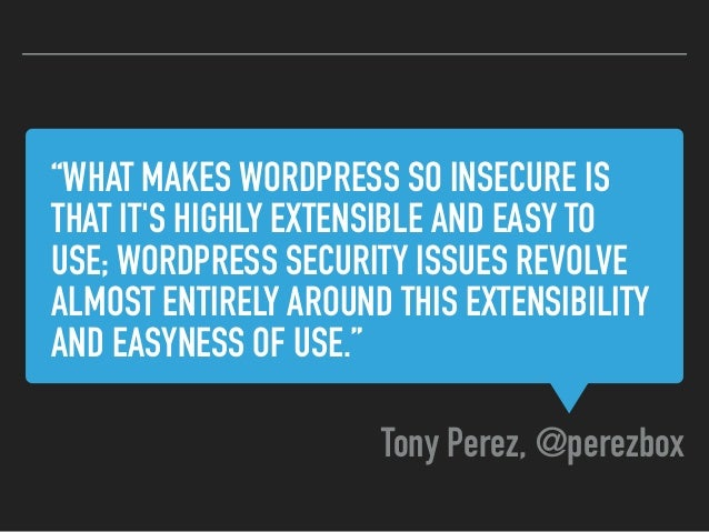 """""""WHAT MAKES WORDPRESS SO INSECURE IS THAT IT'S HIGHLY EXTENSIBLE AND EASY TO USE; WORDPRESS SECURITY ISSUES REVOLVE ALMOST..."""