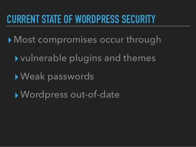 CURRENT STATE OF WORDPRESS SECURITY ▸Most compromises occur through ▸vulnerable plugins and themes ▸Weak passwords ▸Wordpr...