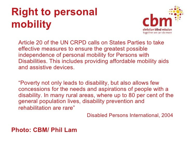 Right to personal  mobility <ul><li>Article 20 of the UN CRPD calls on States Parties to take effective measures to ensure...