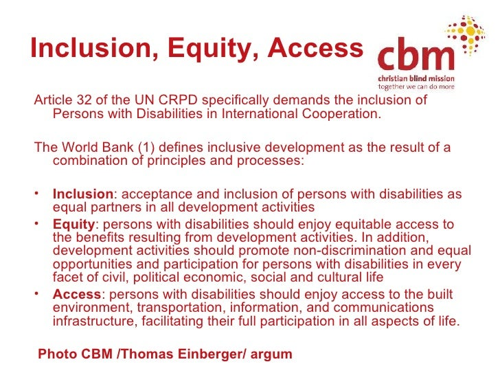 Inclusion, Equity, Access <ul><li>Article 32 of the UN CRPD specifically demands the inclusion of Persons with Disabilitie...