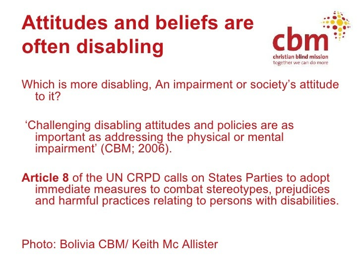 Attitudes and beliefs are  often disabling <ul><li>Which is more disabling, An impairment or society's attitude to it? </l...