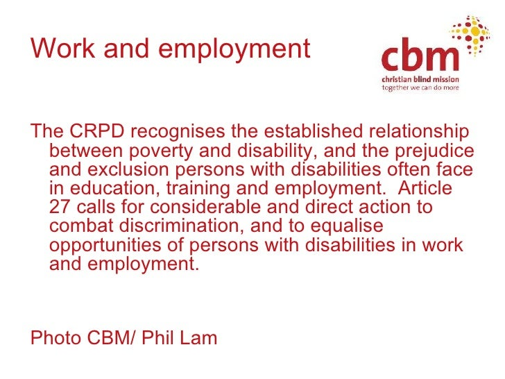 Work and employment <ul><li>The CRPD recognises the established relationship between poverty and disability, and the preju...
