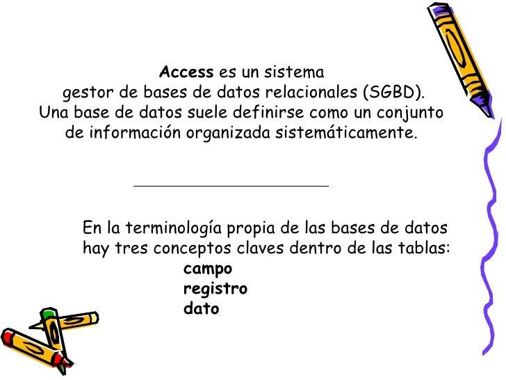 Access  es un sistema  gestor de bases de datos relacionales (SGBD). Una base de datos suele definirse como un conjunto  d...