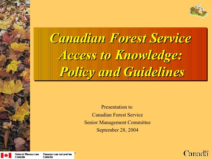 Canadian Forest Service Access to Knowledge:  Policy and Guidelines Presentation to  Canadian Forest Service Senior Manage...