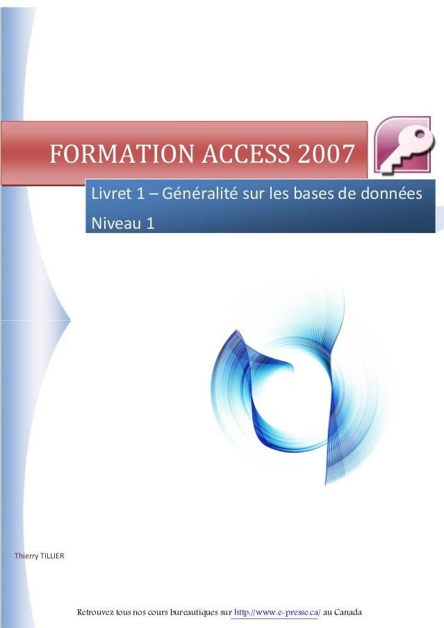 Thierry TILLIER FORMATION ACCESS 2007 Livret 1 – Généralité sur les bases de données Niveau 1 Retrouvez tous nos cours bur...