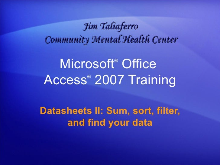 Microsoft ®  Office  Access ®   2007 Training Datasheets II: Sum, sort, filter, and find your data Jim Taliaferro Communit...