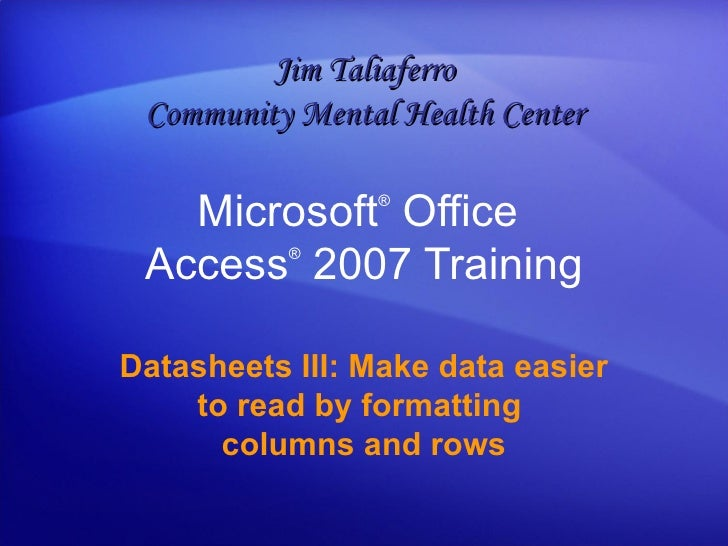 Microsoft ®  Office  Access ®   2007 Training Datasheets III: Make data easier to read by formatting  columns and rows Jim...