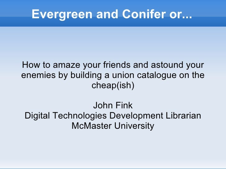 Evergreen and Conifer or... How to amaze your friends and astound your enemies by building a union catalogue on the cheap(...