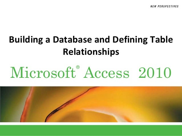 Building a Database and Defining Table             RelationshipsMicrosoft Access 2010               ®