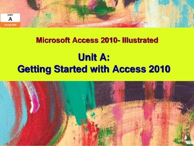 Microsoft Access 2010- Illustrated             Unit A:Getting Started with Access 2010