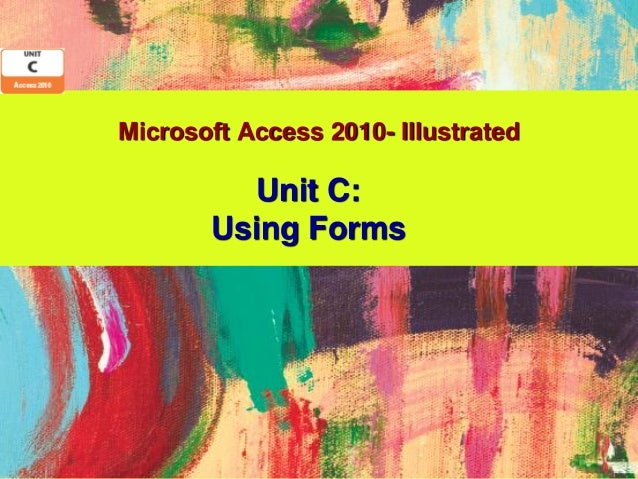 Microsoft Access 2010- Illustrated         Unit C:       Using Forms