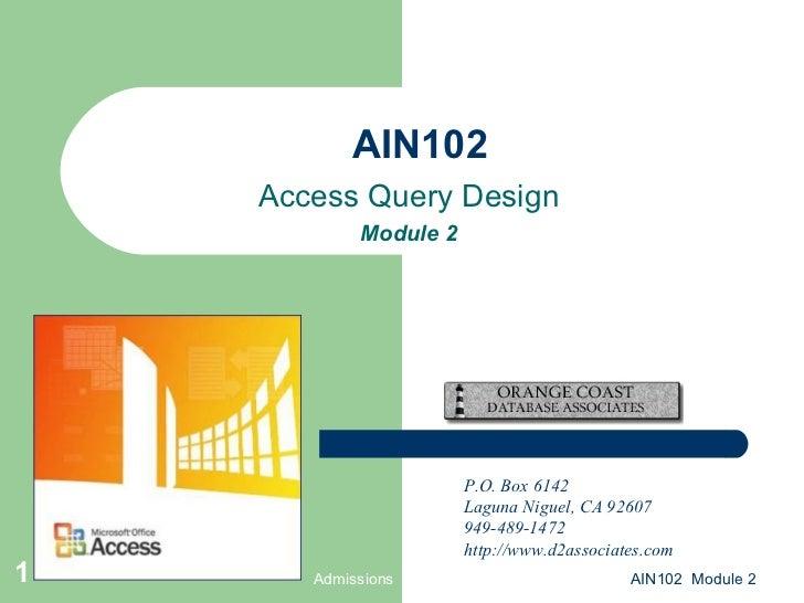 AIN102 Access Query Design Module 2 Admissions AIN102  Module 2 P.O. Box 6142 Laguna Niguel, CA 92607 949-489-1472 http://...
