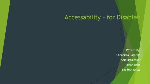 Accessability – for Disabled Present By: Chandrika Rajaram Samiksha Askar Rohan Balip Shailesh Ghule