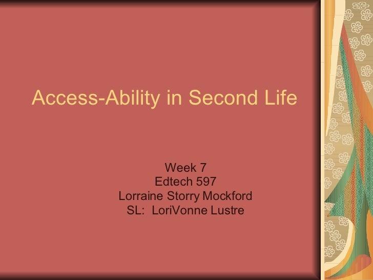 Access-Ability in Second Life Week 7 Edtech 597 Lorraine Storry Mockford SL:  LoriVonne Lustre