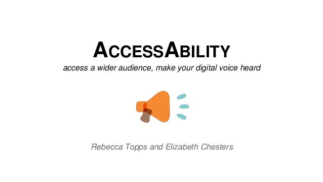 ACCESSABILITY access a wider audience, make your digital voice heard Rebecca Topps and Elizabeth Chesters