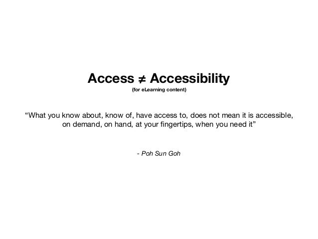 """Access ≠ Accessibility (for eLearning content) - Poh Sun Goh """"What you know about, know of, have access to, does not mean ..."""