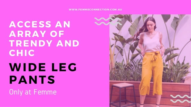 ACCESS AN ARRAY OF TRENDY AND CHIC WIDE LEG PANTS WWW.FEMMECONNECTION.COM.AU Only at Femme