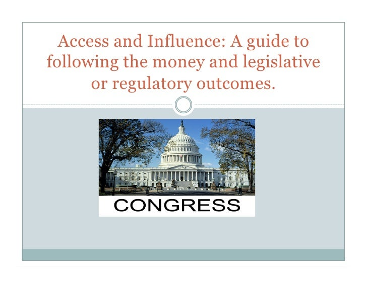 Access and Influence: A guide tofollowing the money and legislative      or regulatory outcomes.