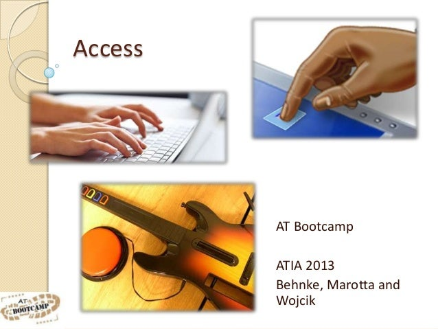 Access         AT Bootcamp         ATIA 2013         Behnke, Marotta and         Wojcik