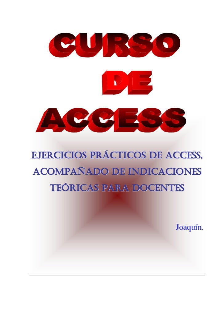 EJERCICIOS PRÁCTICOS DE ACCESS,ACOMPAÑADO DE INDICACIONES   TEÓRICAS PARA DOCENTES                          Joaquín.