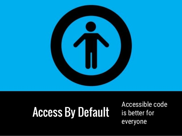 Access By Default Accessible code is better for everyone