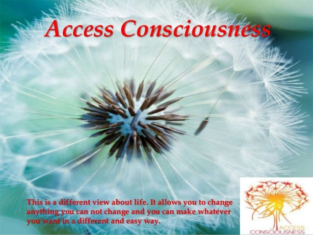 Access Consciousness This is a different view about life. It allows you to change anything you can not change and you can ...