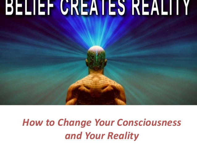 How to Change Your Consciousness and Your Reality