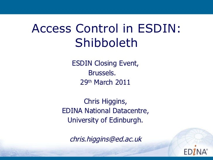 Access Control in ESDIN: Shibboleth ESDIN Closing Event, Brussels.  29 th  March 2011 Chris Higgins, EDINA National Datace...