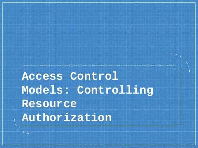 Access Control Models: Controlling Resource Authorization
