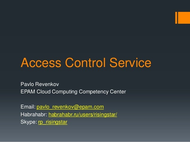 Access Control Service Pavlo Revenkov EPAM Cloud Computing Competency Center Email: pavlo_revenkov@epam.com Habrahabr: hab...
