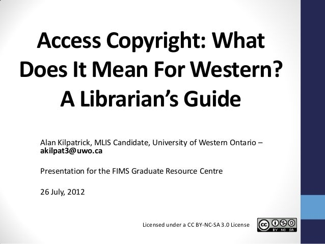 Access Copyright: WhatDoes It Mean For Western?   A Librarian's Guide  Alan Kilpatrick, MLIS Candidate, University of West...