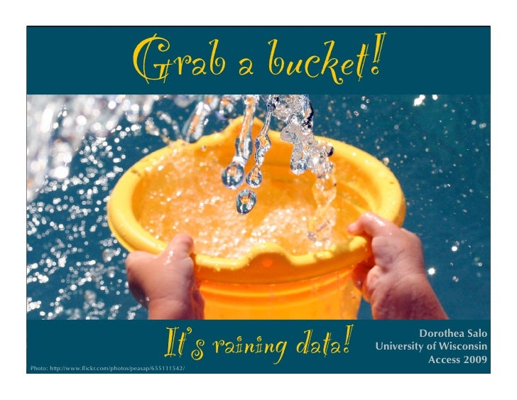 Grab a bucket!                                                It's raining data! Photo: http://www.flickr.com/photos/peasap...