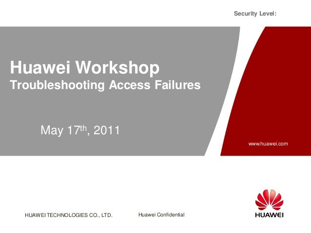 HUAWEI TECHNOLOGIES CO., LTD. Huawei Confidential Security Level: www.huawei.com Huawei Workshop Troubleshooting Access Fa...