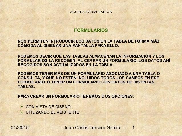 01/30/15 Juan Carlos Tercero García 1 ACCESS FORMULARIOS FORMULARIOS NOS PERMITEN INTRODUCIR LOS DATOS EN LA TABLA DE FORM...
