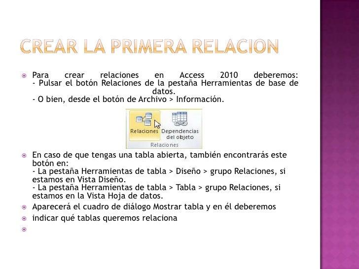    Para     crear    relaciones    en     Access    2010  deberemos:    - Pulsar el botón Relaciones de la pestaña Herram...