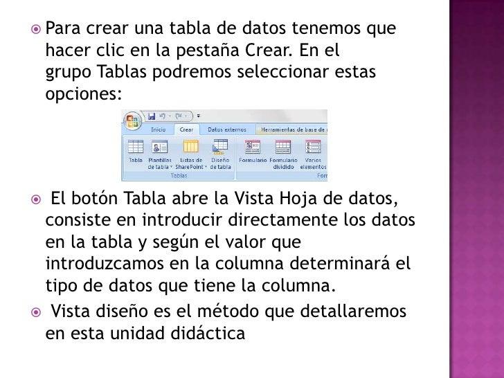  Para   crear una tabla de datos tenemos que    hacer clic en la pestaña Crear. En el    grupo Tablas podremos selecciona...