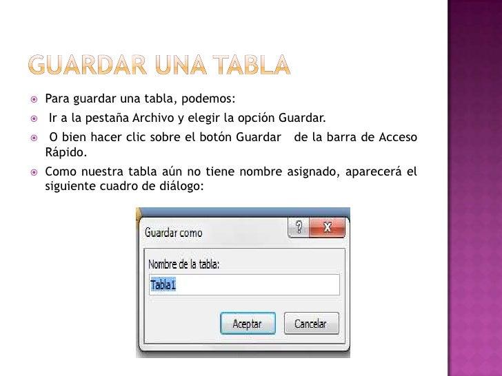   Para guardar una tabla, podemos:   Ir a la pestaña Archivo y elegir la opción Guardar.    O bien hacer clic sobre el...