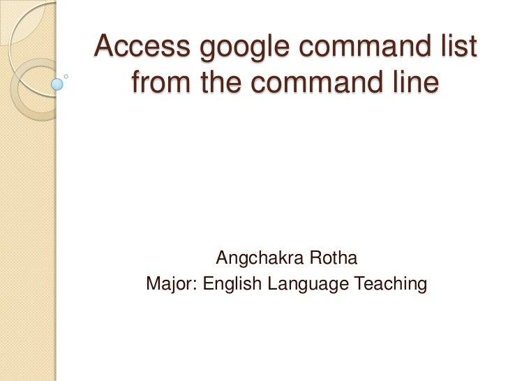Access google command list  from the command line           Angchakra Rotha   Major: English Language Teaching