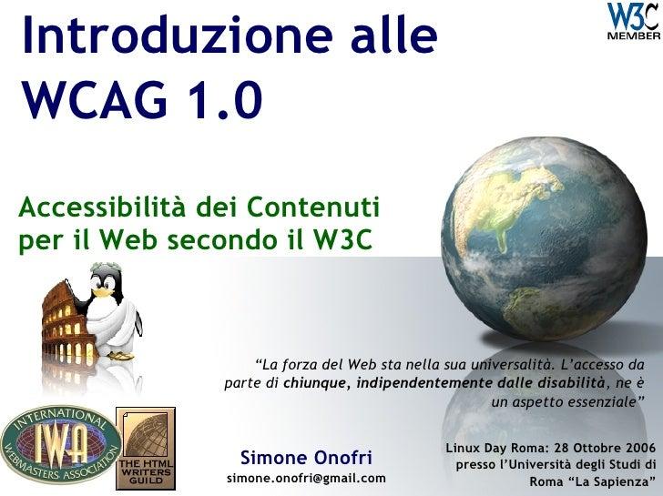 """Introduzione alle WCAG 1.0 Accessibilità dei Contenuti per il Web secondo il W3C   Simone Onofri [email_address] """" La forz..."""