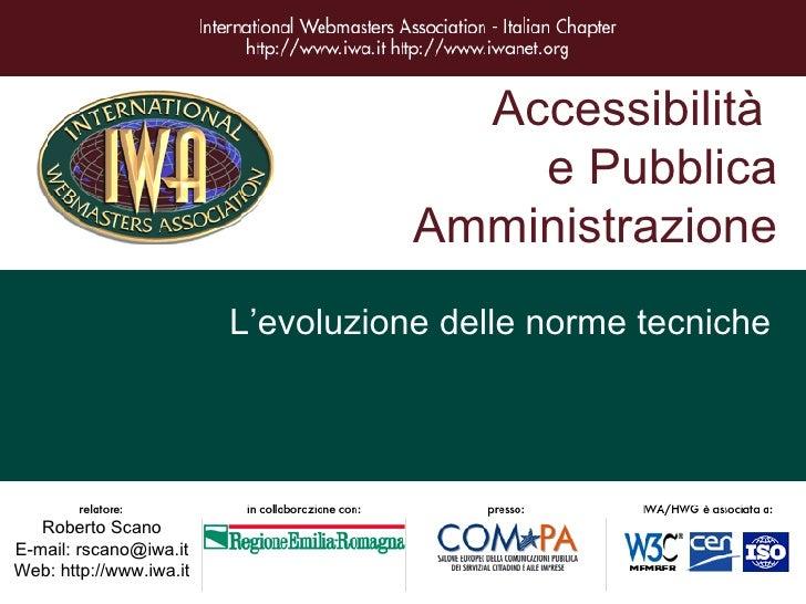 Accessibilità  e Pubblica Amministrazione L'evoluzione delle norme tecniche Roberto Scano E-mail: rscano@iwa.it Web: http:...