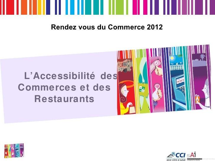 Rendez vous du Commerce 2012 L'Accessibilité desCommerces et des   Restaurants