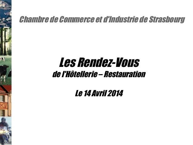 Chambre de Commerce et d'Industrie de Strasbourg Les Rendez-Vous de l'Hôtellerie – Restauration Le 14 Avril 2014