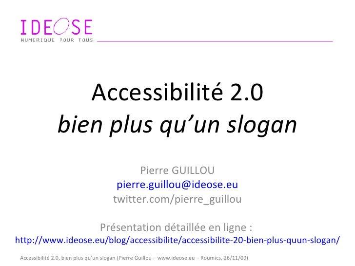 Accessibilité 2.0 bien plus qu'un slogan Pierre GUILLOU [email_address] twitter.com/pierre_guillou Présentation détaillée ...
