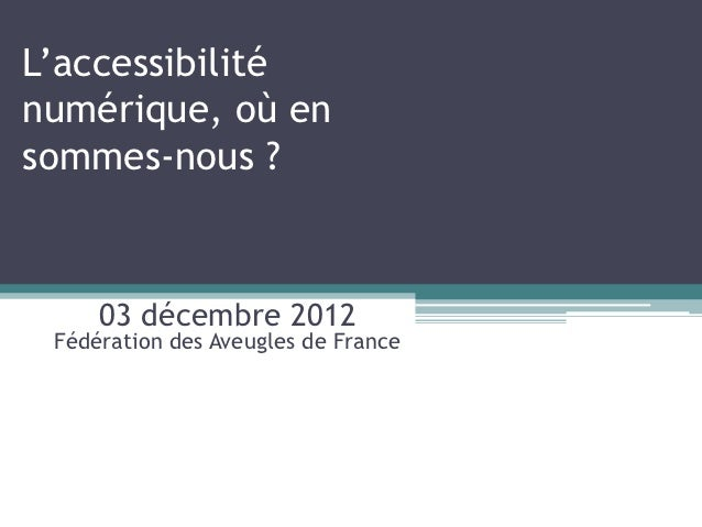 L'accessibiliténumérique, où ensommes-nous ?     03 décembre 2012 Fédération des Aveugles de France
