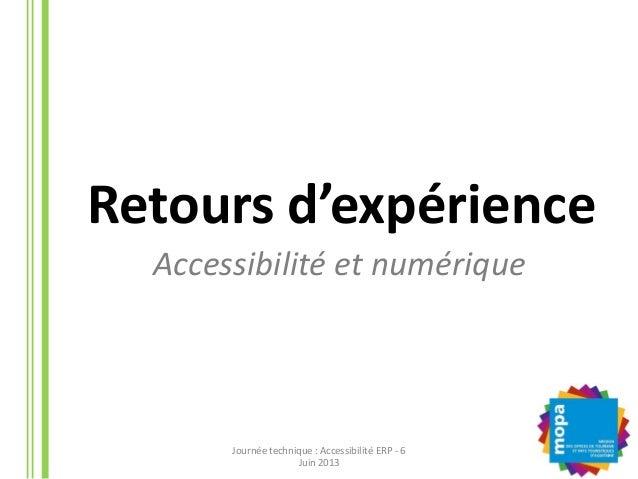 Accessibilité et numériqueRetours d'expérienceJournée technique : Accessibilité ERP - 6Juin 2013